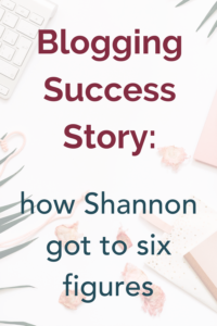 Blogging Success Story: How Shannon Got to Six Figures