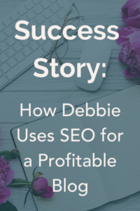 How Debbie used blogging and SEO to bounce back from financial ruin.